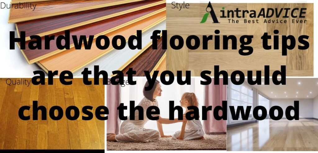 Hardwood flooring tips are that you should choose the hardwood