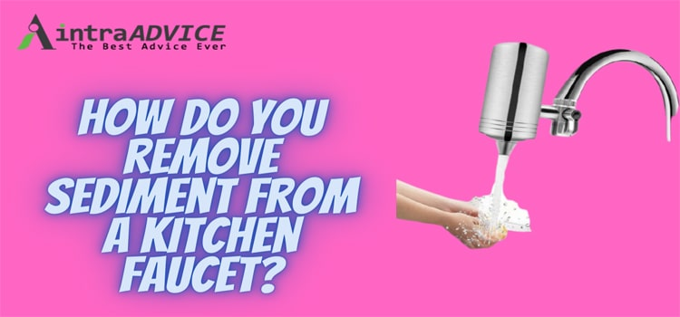 How do you remove sediment from a kitchen faucet