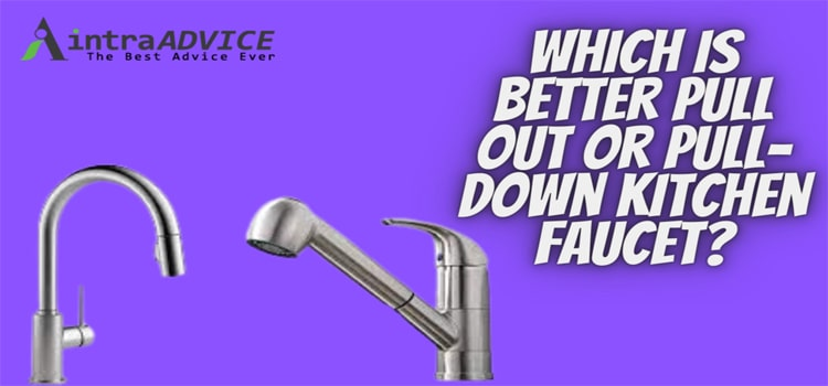 Which is better pull out or pull-down kitchen faucet