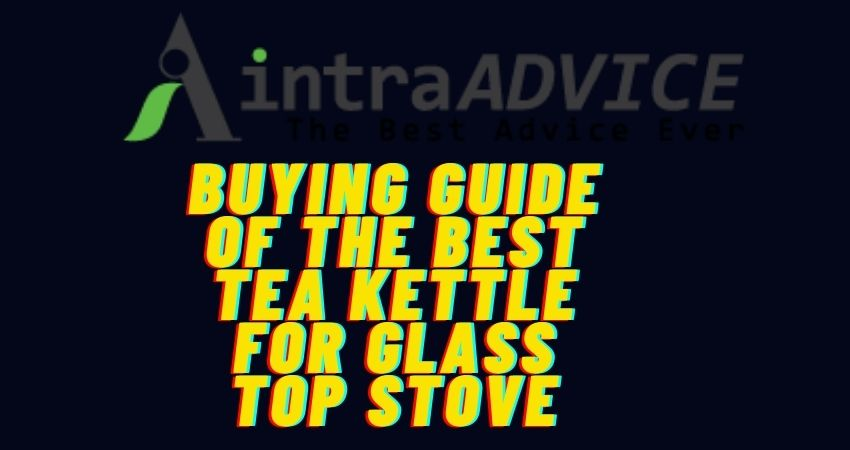Buying guide of the best tea kettle for glass top stove