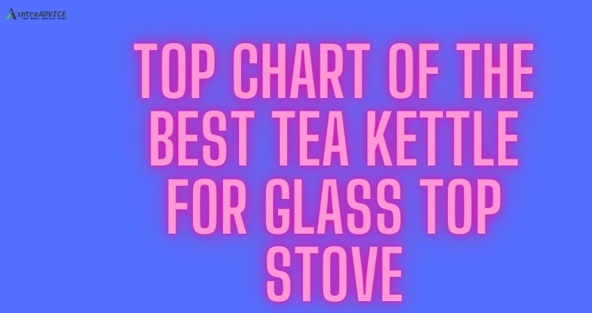 Top chart of the best tea kettle for glass top stove