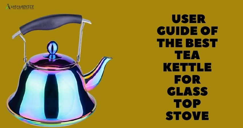 User guide of the best tea kettle for glass top stove