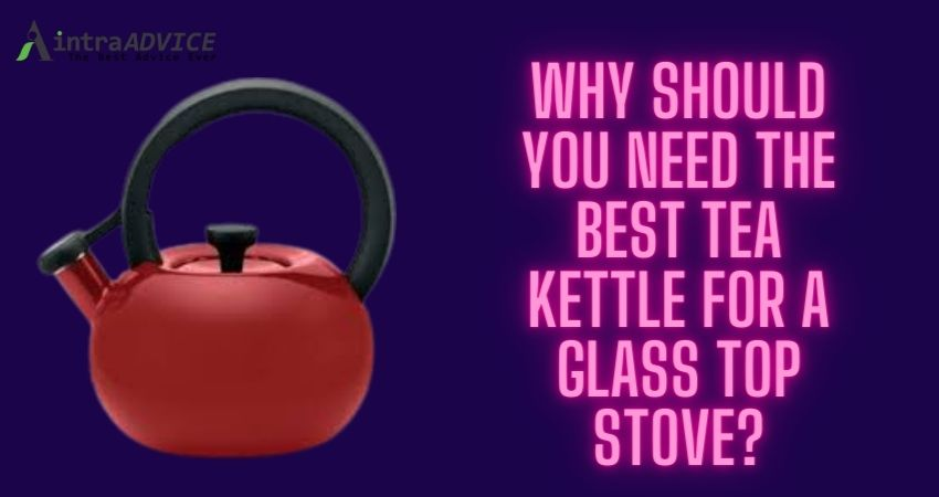 Why should you need the best tea kettle for a glass top stove